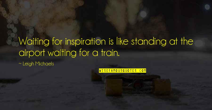 Airport Quotes By Leigh Michaels: Waiting for inspiration is like standing at the