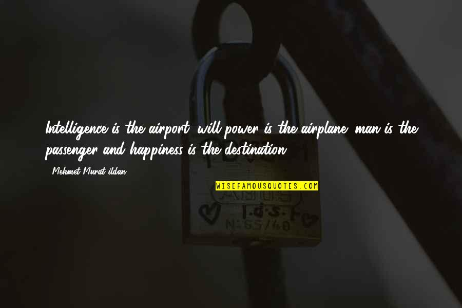Airport Quotes By Mehmet Murat Ildan: Intelligence is the airport; will-power is the airplane;