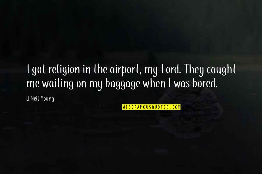 Airport Quotes By Neil Young: I got religion in the airport, my Lord.