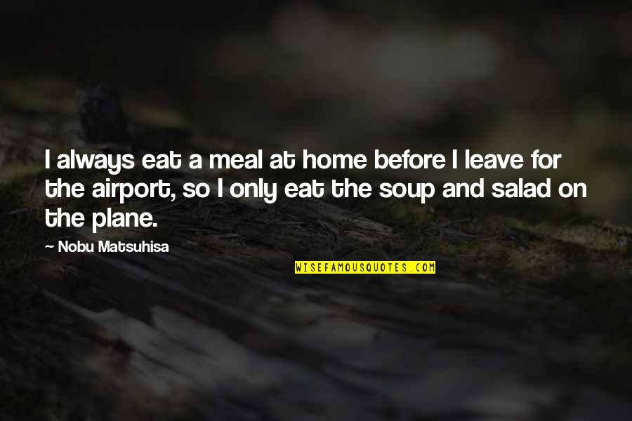 Airport Quotes By Nobu Matsuhisa: I always eat a meal at home before