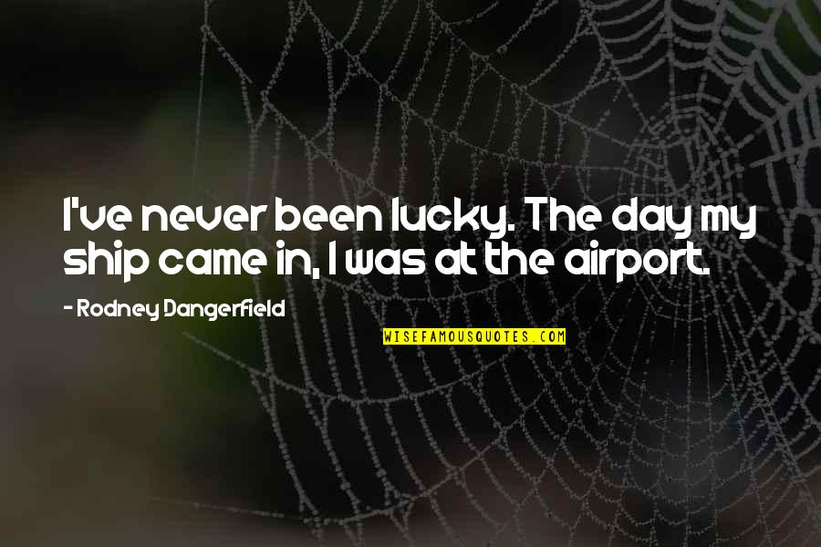 Airport Quotes By Rodney Dangerfield: I've never been lucky. The day my ship