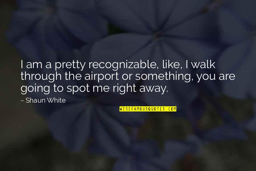 Airport Quotes By Shaun White: I am a pretty recognizable, like, I walk
