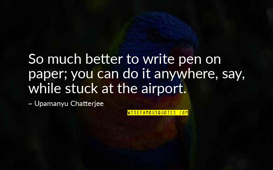 Airport Quotes By Upamanyu Chatterjee: So much better to write pen on paper;