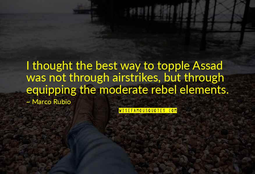 Airstrikes Quotes By Marco Rubio: I thought the best way to topple Assad