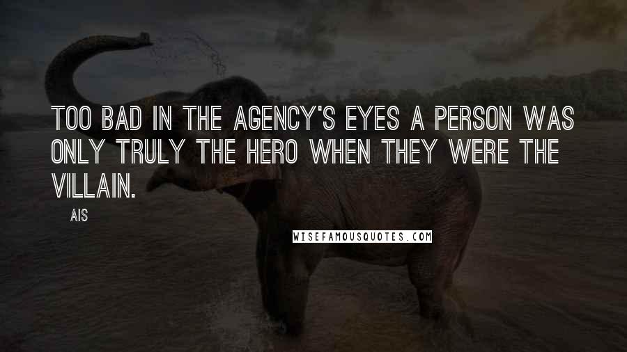 Ais quotes: Too bad in the Agency's eyes a person was only truly the hero when they were the villain.