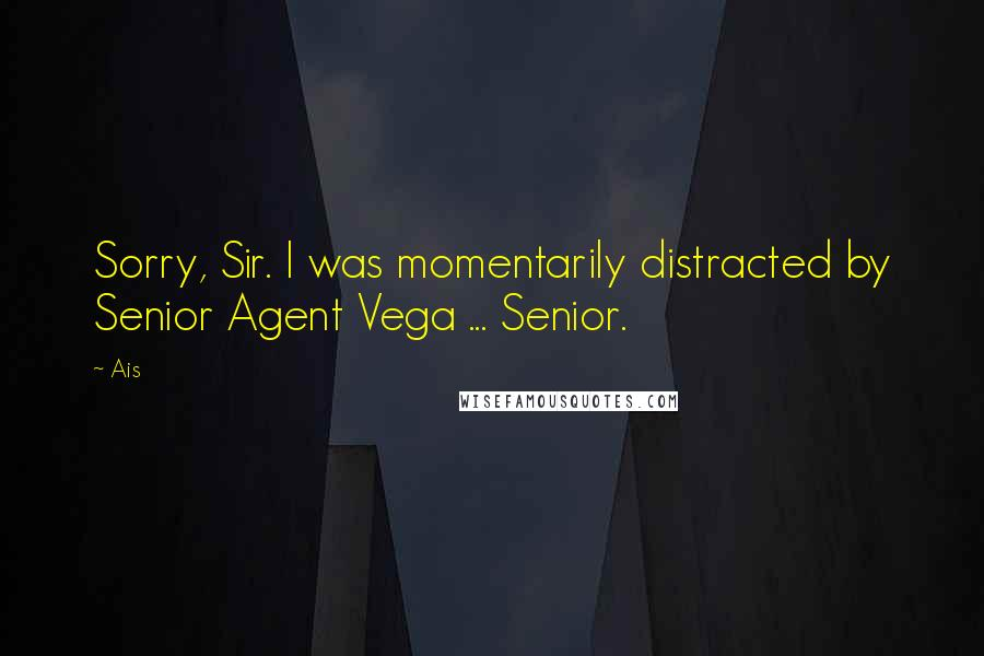 Ais quotes: Sorry, Sir. I was momentarily distracted by Senior Agent Vega ... Senior.