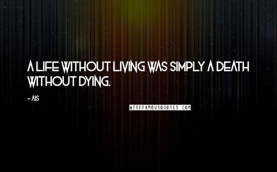 Ais quotes: A life without living was simply a death without dying.