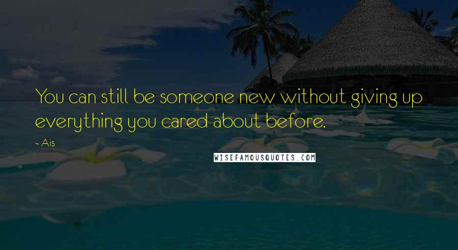 Ais quotes: You can still be someone new without giving up everything you cared about before.
