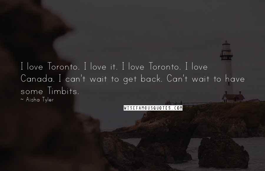 Aisha Tyler quotes: I love Toronto. I love it. I love Toronto. I love Canada. I can't wait to get back. Can't wait to have some Timbits.