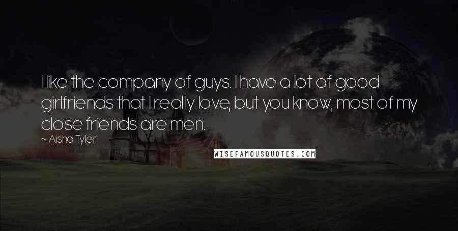 Aisha Tyler quotes: I like the company of guys. I have a lot of good girlfriends that I really love, but you know, most of my close friends are men.