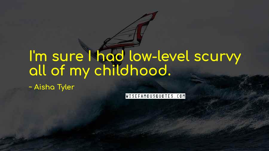 Aisha Tyler quotes: I'm sure I had low-level scurvy all of my childhood.