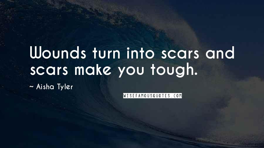 Aisha Tyler quotes: Wounds turn into scars and scars make you tough.
