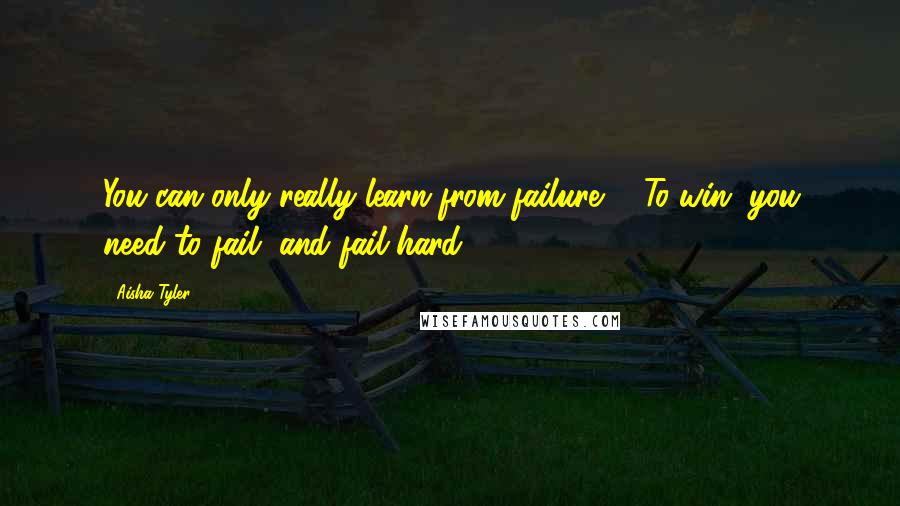 Aisha Tyler quotes: You can only really learn from failure ... To win, you need to fail, and fail hard.