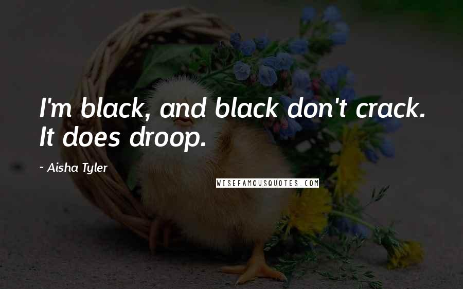 Aisha Tyler quotes: I'm black, and black don't crack. It does droop.