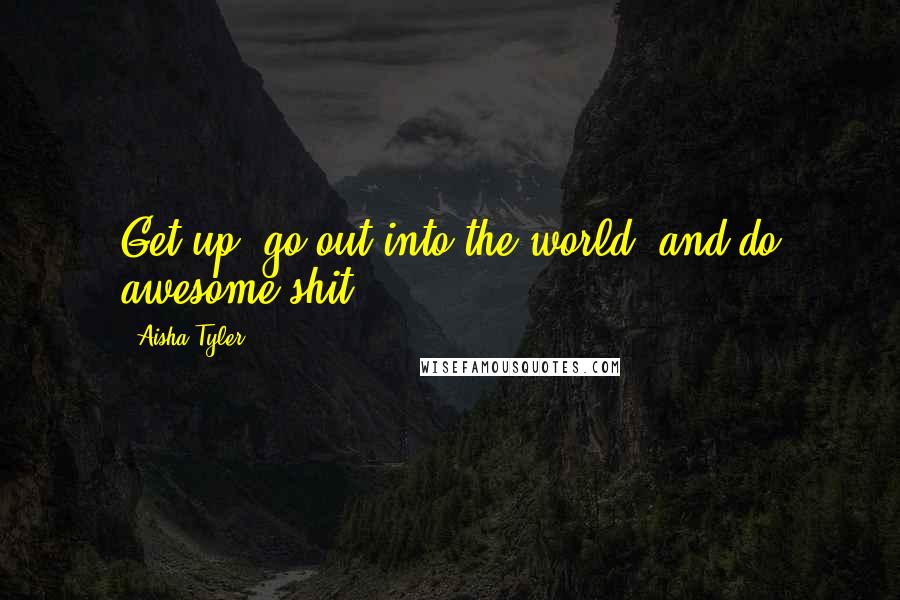 Aisha Tyler quotes: Get up, go out into the world, and do awesome shit.