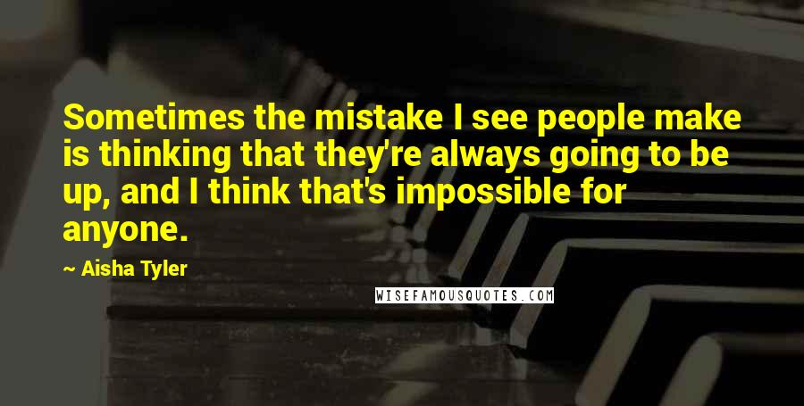Aisha Tyler quotes: Sometimes the mistake I see people make is thinking that they're always going to be up, and I think that's impossible for anyone.