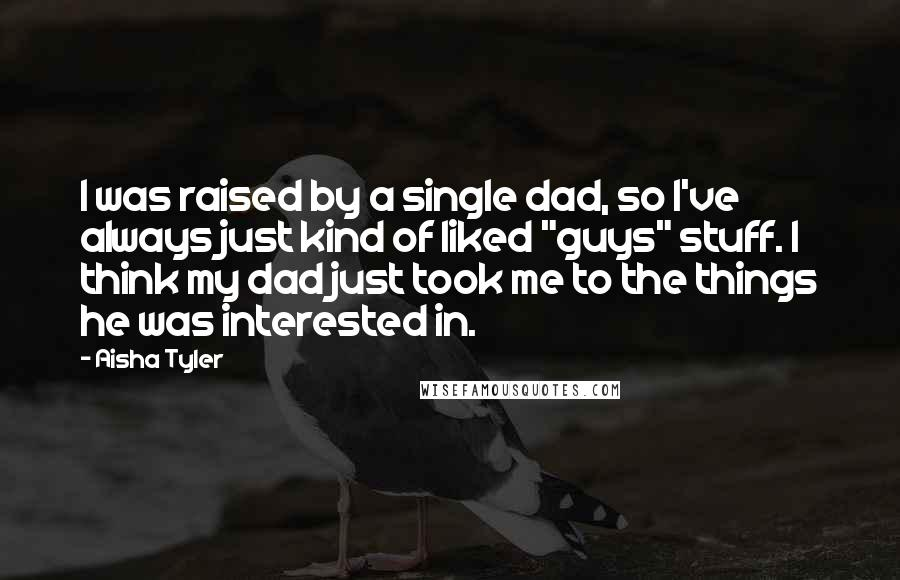 """Aisha Tyler quotes: I was raised by a single dad, so I've always just kind of liked """"guys"""" stuff. I think my dad just took me to the things he was interested in."""