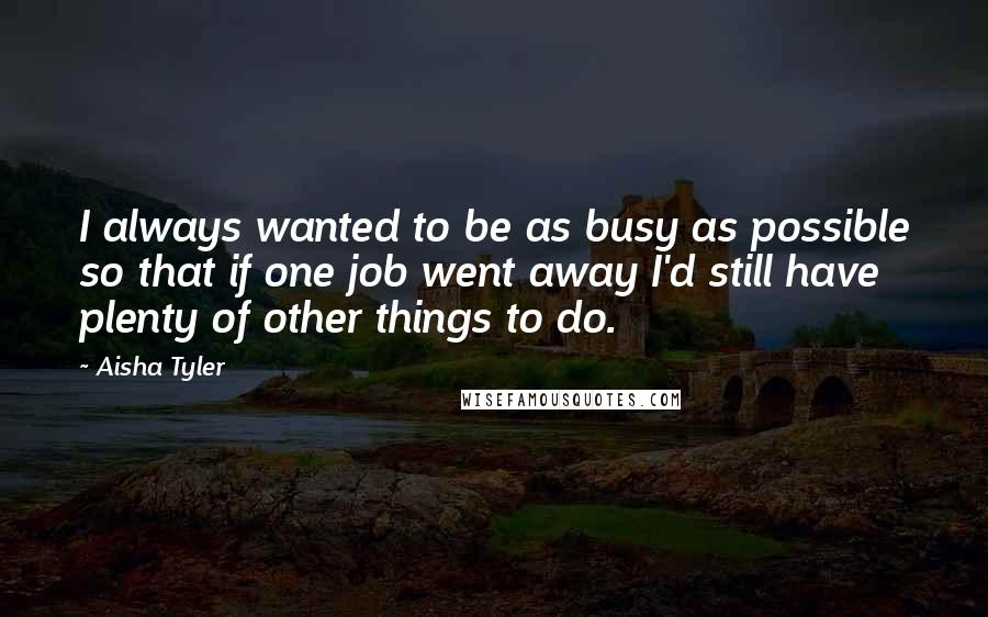 Aisha Tyler quotes: I always wanted to be as busy as possible so that if one job went away I'd still have plenty of other things to do.