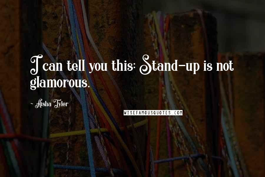 Aisha Tyler quotes: I can tell you this: Stand-up is not glamorous.