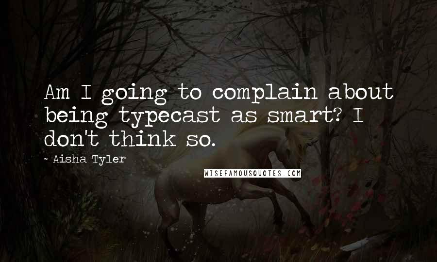 Aisha Tyler quotes: Am I going to complain about being typecast as smart? I don't think so.