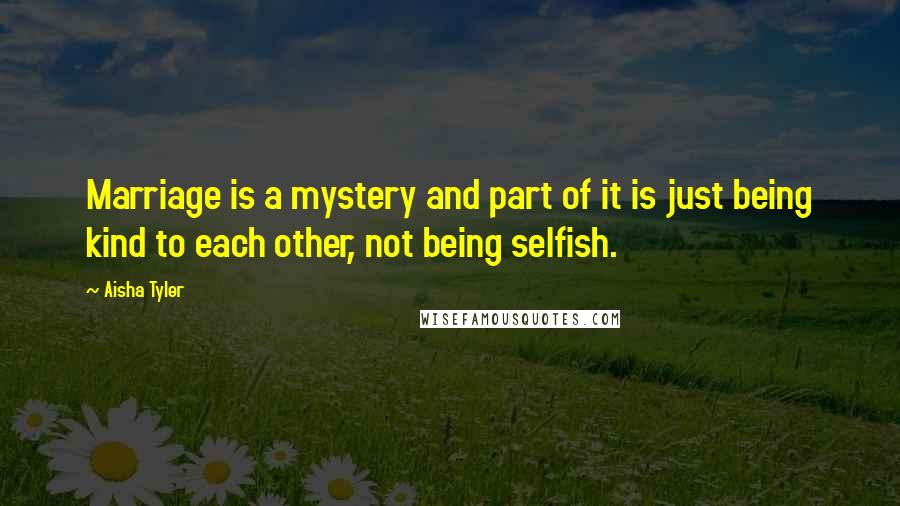 Aisha Tyler quotes: Marriage is a mystery and part of it is just being kind to each other, not being selfish.