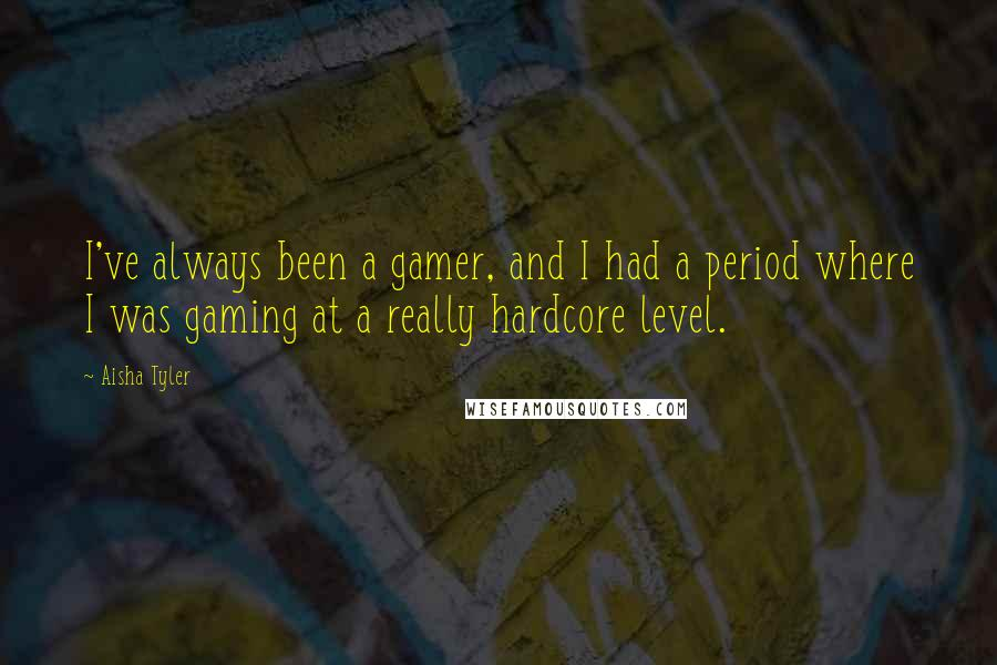 Aisha Tyler quotes: I've always been a gamer, and I had a period where I was gaming at a really hardcore level.