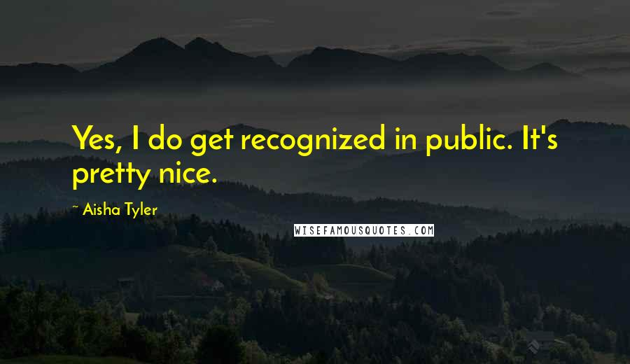 Aisha Tyler quotes: Yes, I do get recognized in public. It's pretty nice.