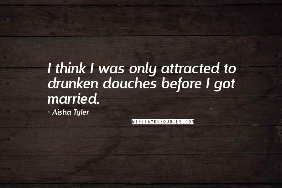 Aisha Tyler quotes: I think I was only attracted to drunken douches before I got married.