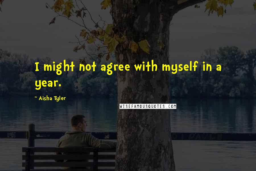 Aisha Tyler quotes: I might not agree with myself in a year.