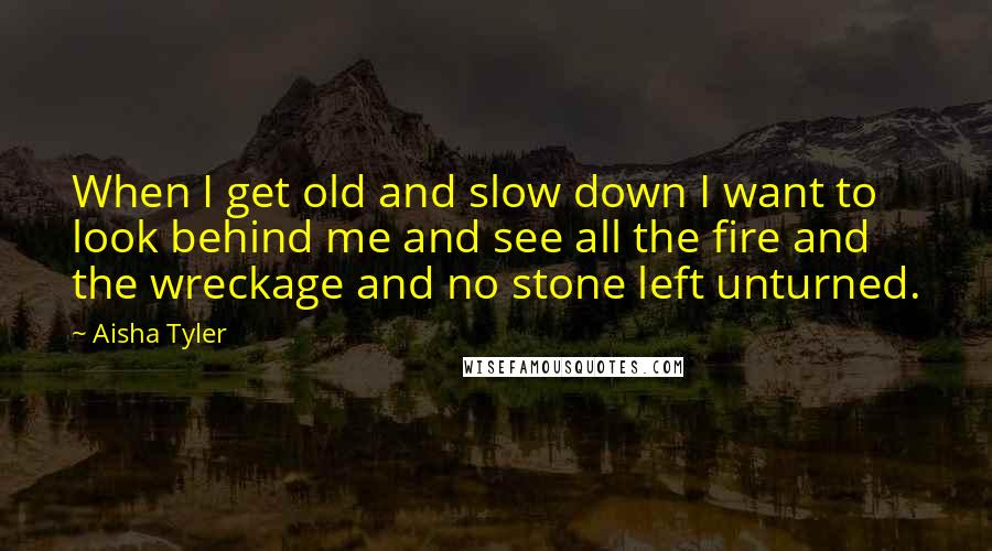 Aisha Tyler quotes: When I get old and slow down I want to look behind me and see all the fire and the wreckage and no stone left unturned.