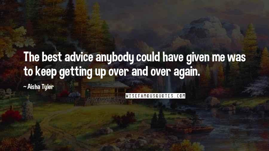Aisha Tyler quotes: The best advice anybody could have given me was to keep getting up over and over again.