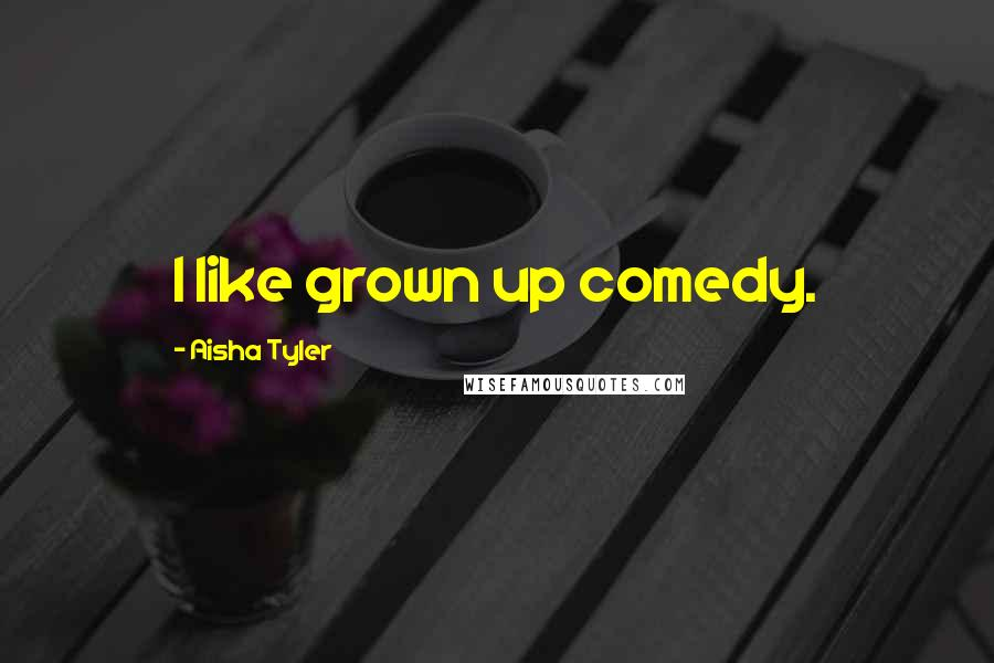 Aisha Tyler quotes: I like grown up comedy.