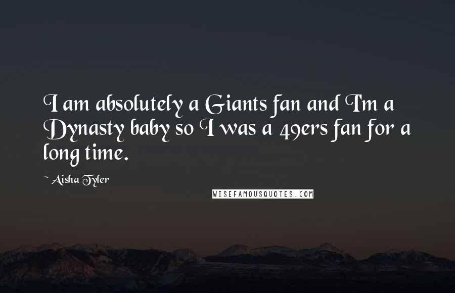 Aisha Tyler quotes: I am absolutely a Giants fan and I'm a Dynasty baby so I was a 49ers fan for a long time.