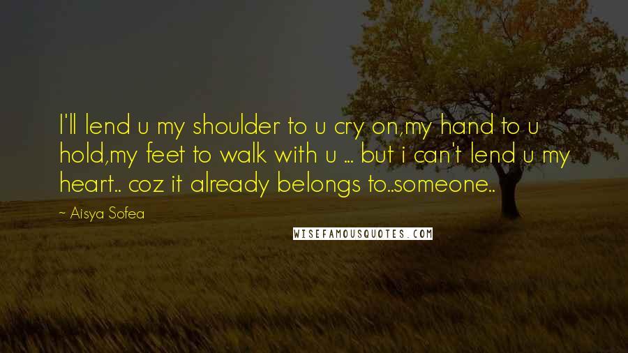 Aisya Sofea quotes: I'll lend u my shoulder to u cry on,my hand to u hold,my feet to walk with u ... but i can't lend u my heart.. coz it already belongs