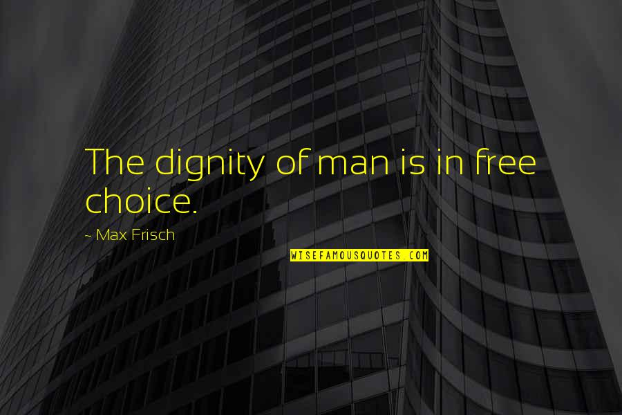 Aisyah Ra Quotes By Max Frisch: The dignity of man is in free choice.