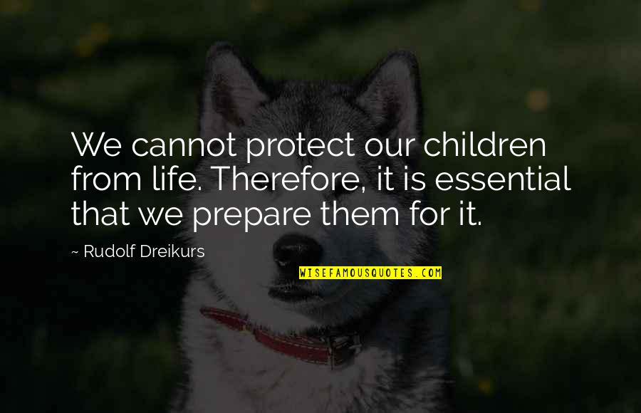 Aisyah Ra Quotes By Rudolf Dreikurs: We cannot protect our children from life. Therefore,