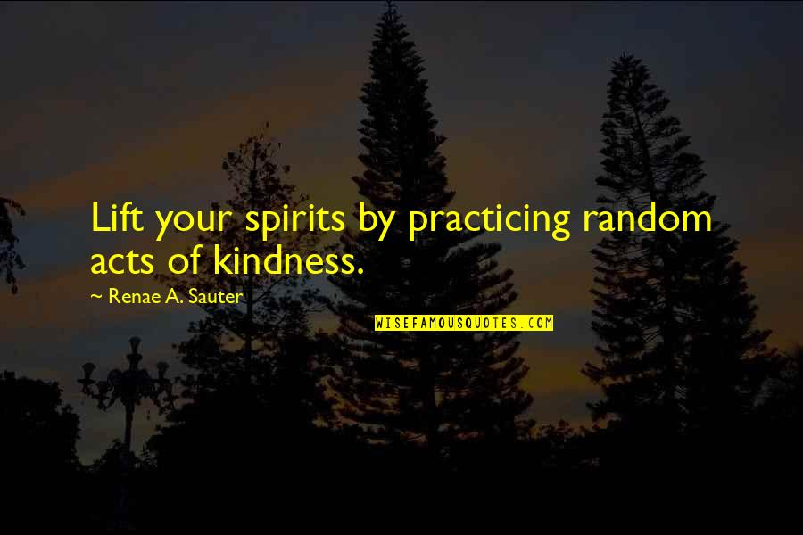 Aj Miller Quotes By Renae A. Sauter: Lift your spirits by practicing random acts of