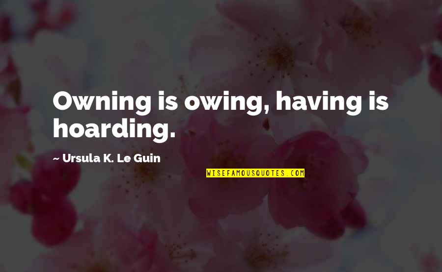 Aj Miller Quotes By Ursula K. Le Guin: Owning is owing, having is hoarding.