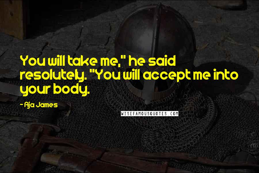 "Aja James quotes: You will take me,"" he said resolutely. ""You will accept me into your body."