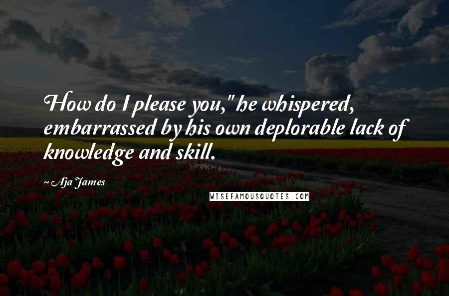 "Aja James quotes: How do I please you,"" he whispered, embarrassed by his own deplorable lack of knowledge and skill."
