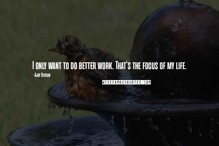 Ajay Devgan quotes: I only want to do better work. That's the focus of my life.