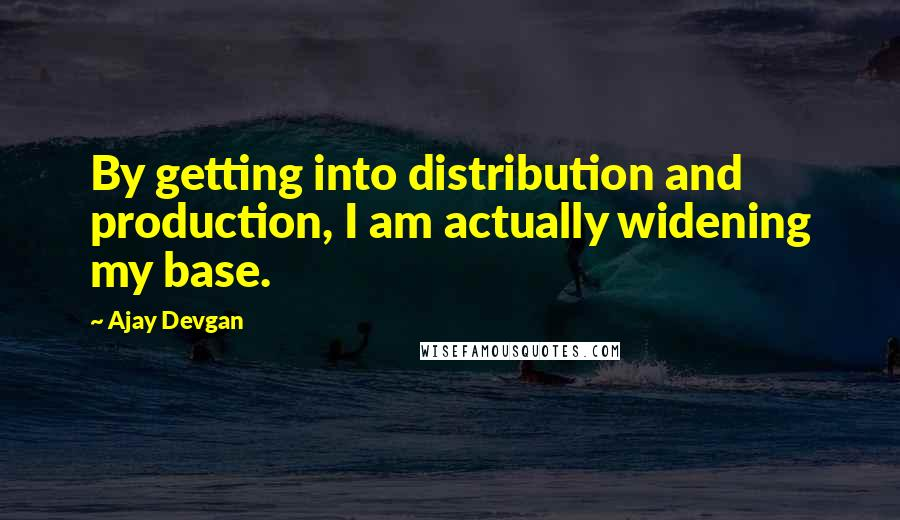 Ajay Devgan quotes: By getting into distribution and production, I am actually widening my base.