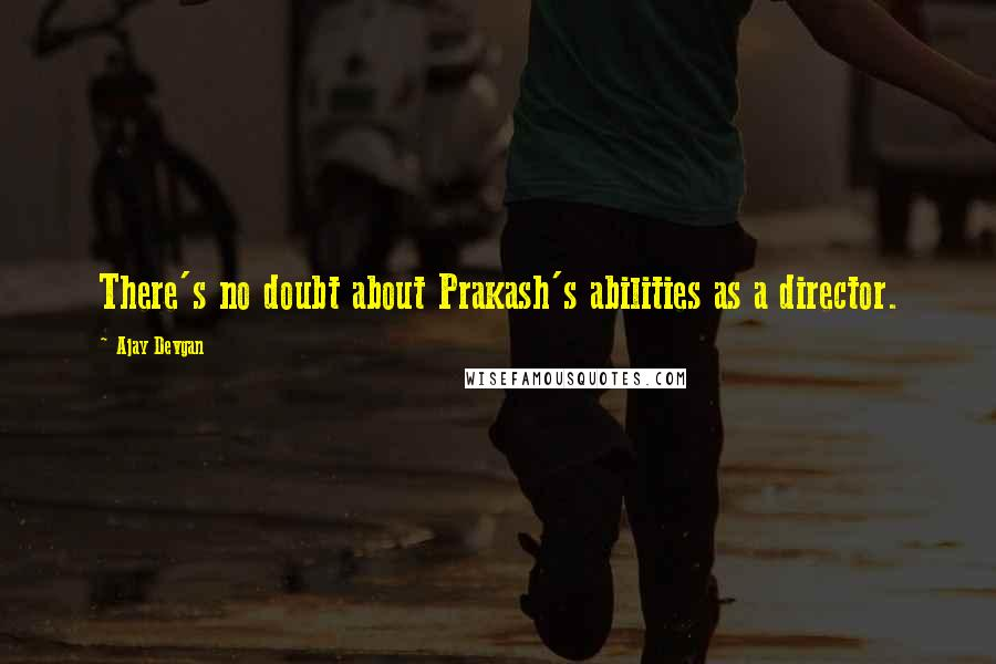 Ajay Devgan quotes: There's no doubt about Prakash's abilities as a director.