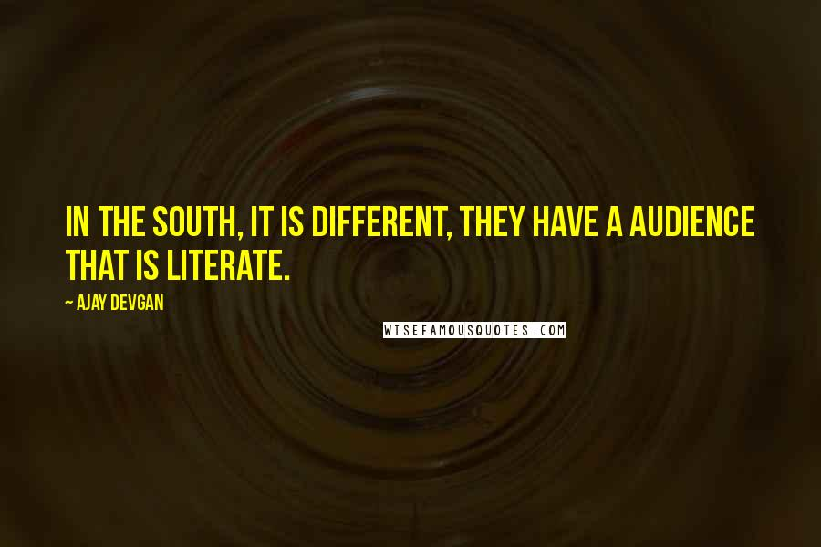 Ajay Devgan quotes: In the South, it is different, they have a audience that is literate.
