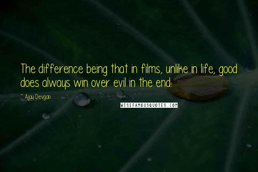 Ajay Devgan quotes: The difference being that in films, unlike in life, good does always win over evil in the end.