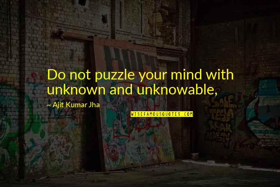 Ajit Quotes By Ajit Kumar Jha: Do not puzzle your mind with unknown and
