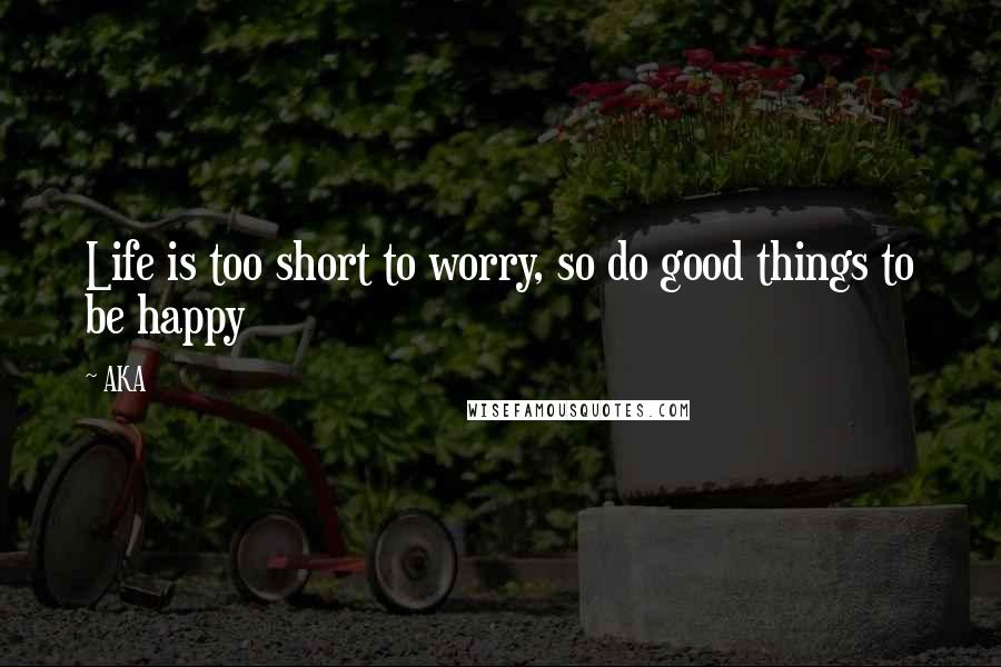 AKA quotes: Life is too short to worry, so do good things to be happy