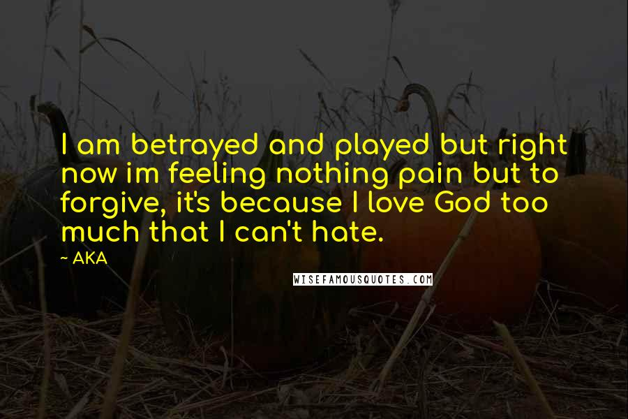 AKA quotes: I am betrayed and played but right now im feeling nothing pain but to forgive, it's because I love God too much that I can't hate.