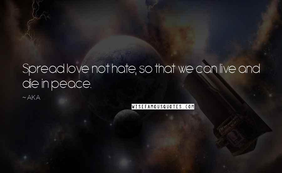 AKA quotes: Spread love not hate, so that we can live and die in peace.