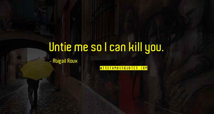 Aka Sisterhood Quotes By Abigail Roux: Untie me so I can kill you.